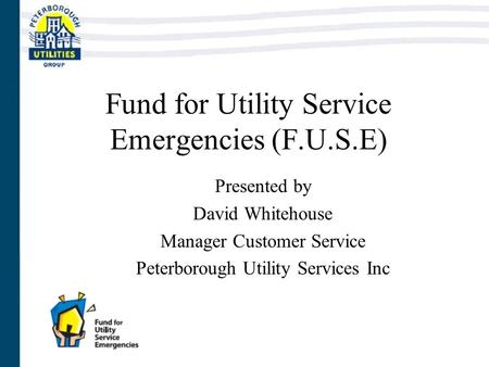 Fund for Utility Service Emergencies (F.U.S.E) Presented by David Whitehouse Manager Customer Service Peterborough Utility Services Inc.