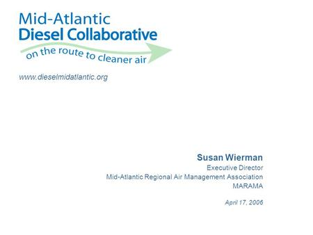 Www.dieselmidatlantic.org Susan Wierman Executive Director Mid-Atlantic Regional Air Management Association MARAMA April 17, 2006.