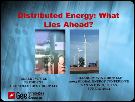 Distributed Energy: What Lies Ahead? PILLSBURY WINTHROP LLP 2004 GLOBAL ENERGY CONFERENCE SAN ANTONIO, TEXAS JUNE 12, 2004 ROBERT W. GEE PRESIDENT GEE.
