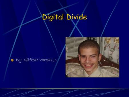 Digital Divide By: Gilfredo Vargas Jr. What is Digital Divide? The 'digital divide' is the term used to describe the growing gap, or social exclusion,