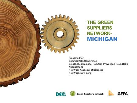 THE GREEN SUPPLIERS NETWORK- MICHIGAN Presented for: Summer 2005 Conference Great Lakes Regional Pollution Prevention Roundtable August 25-26 New York.