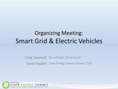Organizing Meeting: Smart Grid & Electric Vehicles Craig Gannett Davis Wright Tremaine LLP David Kaplan Clean Energy Systems Advisor, CTED.