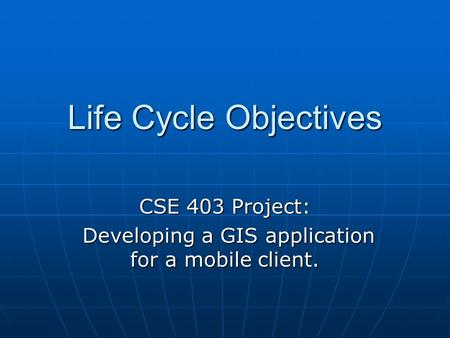 Life Cycle Objectives CSE 403 Project: Developing a GIS application for a mobile client. Developing a GIS application for a mobile client.