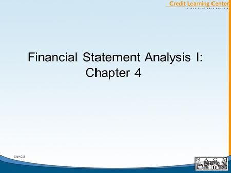 Financial Statement Analysis I: Chapter 4 ©NACM. General Chapter Notes A. The Statement of Cash Flows as a Derivative Statement B. FASB 95 Analysis: Cash.