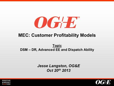 MEC: Customer Profitability Models Topic DSM – DR, Advanced EE and Dispatch Ability Jesse Langston, OG&E Oct 20 th 2013.