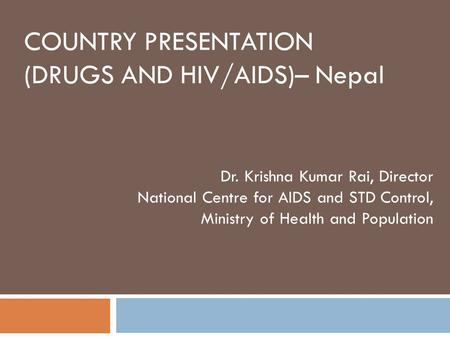 COUNTRY PRESENTATION (DRUGS AND HIV/AIDS)– Nepal Dr. Krishna Kumar Rai, Director National Centre for AIDS and STD Control, Ministry of Health and Population.