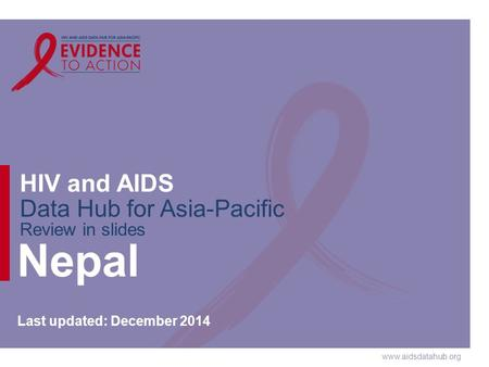 Www.aidsdatahub.org HIV and AIDS Data Hub for Asia-Pacific Review in slides Nepal Last updated: December 2014.