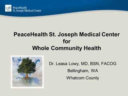 PeaceHealth St. Joseph Medical Center for Whole Community Health Dr. Leasa Lowy, MD, BSN, FACOG Bellingham, WA Whatcom County.