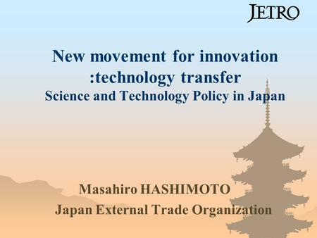 New movement for innovation :technology transfer Science and Technology Policy in Japan Masahiro HASHIMOTO Japan External Trade Organization.