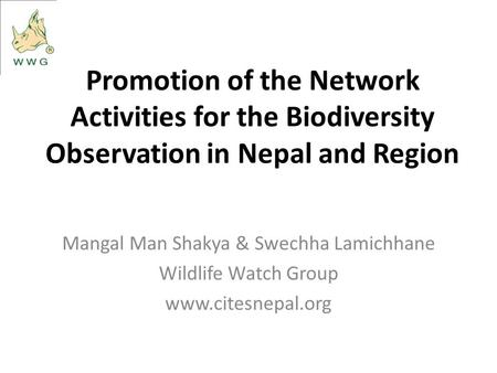 Promotion of the Network Activities for the Biodiversity Observation in Nepal and Region Mangal Man Shakya & Swechha Lamichhane Wildlife Watch Group www.citesnepal.org.