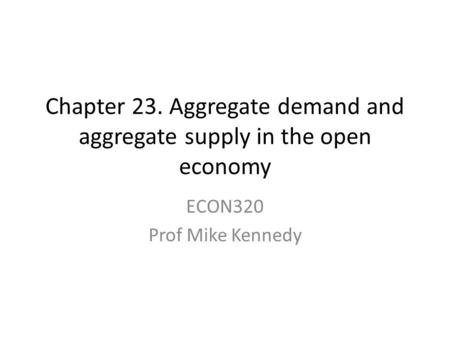 Chapter 23. Aggregate demand and aggregate supply in the open economy ECON320 Prof Mike Kennedy.
