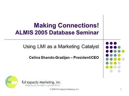 © 2005 Full Capacity Marketing, Inc.1 Making Connections! ALMIS 2005 Database Seminar Using LMI as a Marketing Catalyst Celina Shands-Gradijan – President/CEO.
