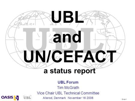 Slide 1 UBL Forum Tim McGrath Vice Chair UBL Technical Committee Allerod, Denmark November 16 2006 UBL and UN/CEFACT a status report.