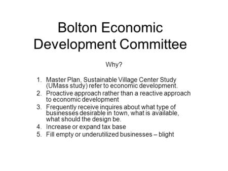 Bolton Economic Development Committee Why? 1.Master Plan, Sustainable Village Center Study (UMass study) refer to economic development. 2.Proactive approach.