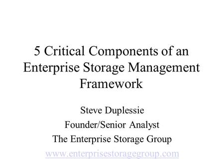 5 Critical Components of an Enterprise Storage Management Framework Steve Duplessie Founder/Senior Analyst The Enterprise Storage Group www.enterprisestoragegroup.com.