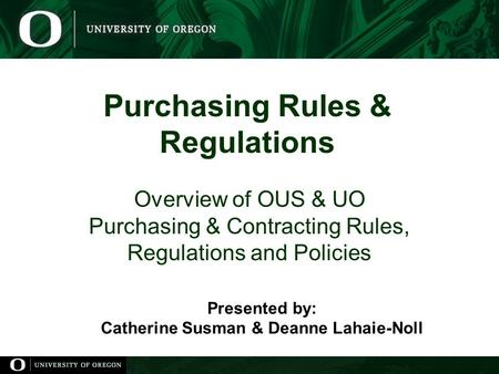 Purchasing Rules & Regulations Overview of OUS & UO Purchasing & Contracting Rules, Regulations and Policies Presented by: Catherine Susman & Deanne Lahaie-Noll.