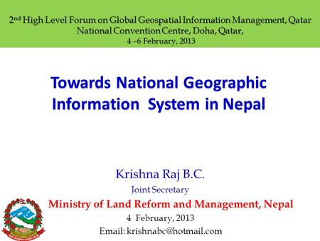 Towards National Geographic Information System in Nepal Krishna Raj B.C. Joint Secretary Ministry of Land Reform and Management, Nepal 4 February, 2013.