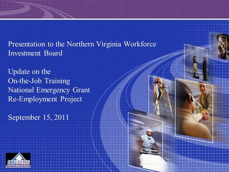 Presentation to the Northern Virginia Workforce Investment Board Update on the On-the-Job Training National Emergency Grant Re-Employment Project September.