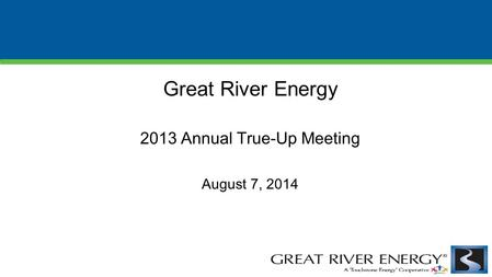 Great River Energy 2013 Annual True-Up Meeting August 7, 2014.