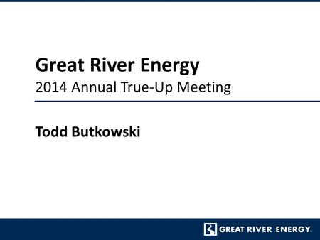 Great River Energy 2014 Annual True-Up Meeting Todd Butkowski.