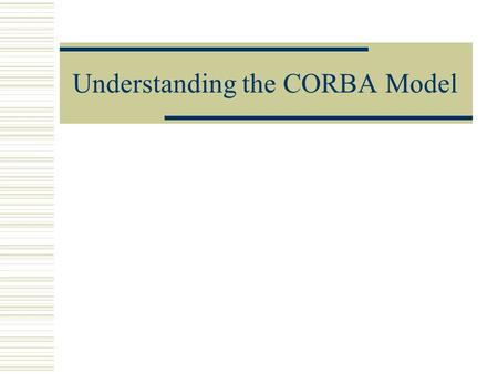 Understanding the CORBA Model. What is CORBA?  The Common Object Request Broker Architecture (CORBA) allows distributed applications to interoperate.