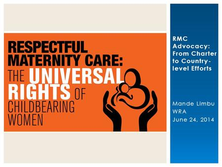 RMC Advocacy: From Charter to Country- level Efforts Mande Limbu WRA June 24, 2014 HPP strengthens maternal health.