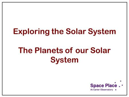 Exploring the Solar System The Planets of our Solar System.