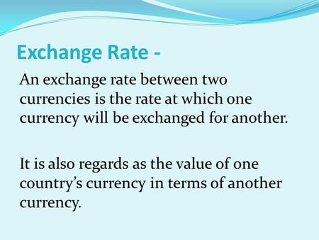 Exchange Rate - An exchange rate between two currencies is the rate at which one currency will be exchanged for another. It is also regards as the value.