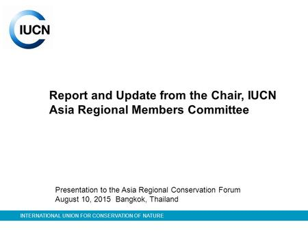 INTERNATIONAL UNION FOR CONSERVATION OF NATURE Report and Update from the Chair, IUCN Asia Regional Members Committee Presentation to the Asia Regional.