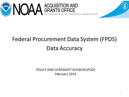 POLICY AND OVERSIGHT DIVISION (POD) February 2014 Federal Procurement Data System (FPDS) Data Accuracy 1.