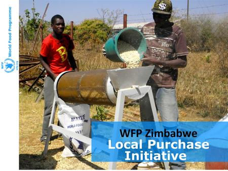 WFP Zimbabwe Local Purchase Initiative. Better Prepared And Ready to Help Emergency Preparedness Mission Nepal February 2011 P4P and Zimbabwe's Local.