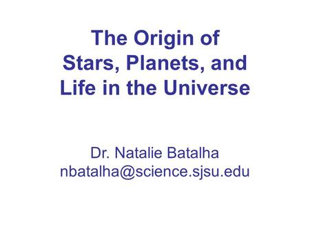 The Origin of Stars, Planets, and Life in the Universe Dr. Natalie Batalha