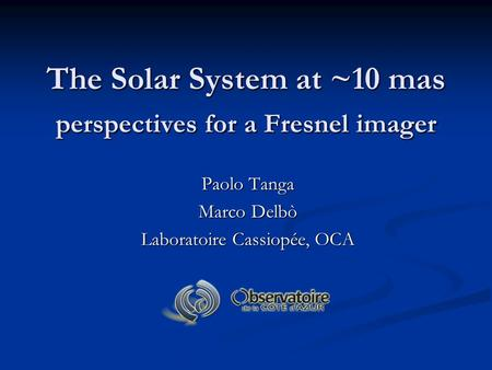 The Solar System at ~10 mas perspectives for a Fresnel imager Paolo Tanga Marco Delbò Laboratoire Cassiopée, OCA.