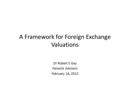 A Framework for Foreign Exchange Valuations Dr Robert S Gay Fenwick Advisers February 18, 2013.
