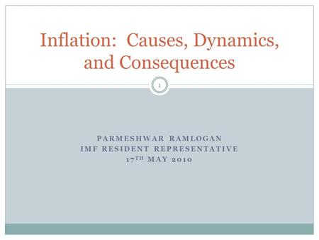 PARMESHWAR RAMLOGAN IMF RESIDENT REPRESENTATIVE 17 TH MAY 2010 1 Inflation: Causes, Dynamics, and Consequences.