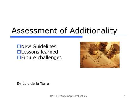 UNFCCC Workshop March 24-251 Assessment of Additionality  New Guidelines  Lessons learned  Future challenges By Luis de la Torre.
