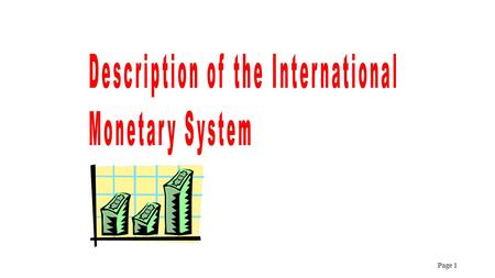 Page 1. CONTENTS AND PURPOSE 1.Basic Elements of the International Monetary System 2.Mechanisms for Establishing a Consistent International Monetary System.