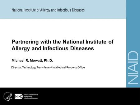Partnering with the National Institute of Allergy and Infectious Diseases Michael R. Mowatt, Ph.D. Director, Technology Transfer and Intellectual Property.