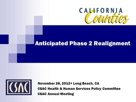 Anticipated Phase 2 Realignment November 28, 2012 Long Beach, CA CSAC Health & Human Services Policy Committee CSAC Annual Meeting.