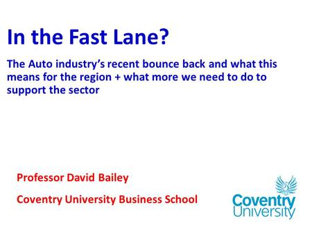 In the Fast Lane? The Auto industry's recent bounce back and what this means for the region + what more we need to do to support the sector Professor David.