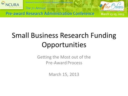 Small Business Research Funding Opportunities Getting the Most out of the Pre-Award Process March 15, 2013.