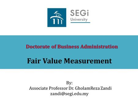 Fair Value Measurement By: Associate Professor Dr. GholamReza Zandi