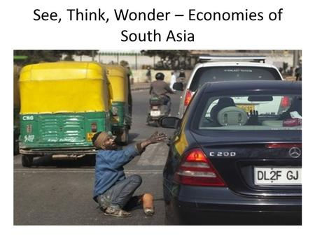 See, Think, Wonder – Economies of South Asia. See, Think, Wonder – Economies in South Asia.