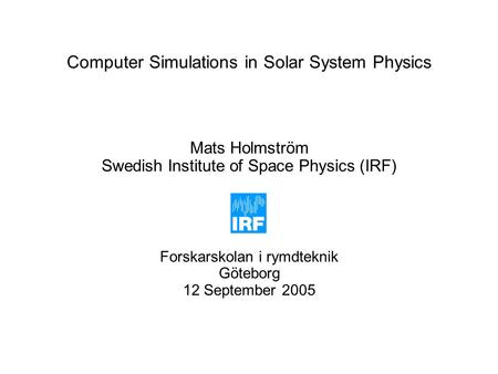 Computer Simulations in Solar System Physics Mats Holmström Swedish Institute of Space Physics (IRF) Forskarskolan i rymdteknik Göteborg 12 September 2005.