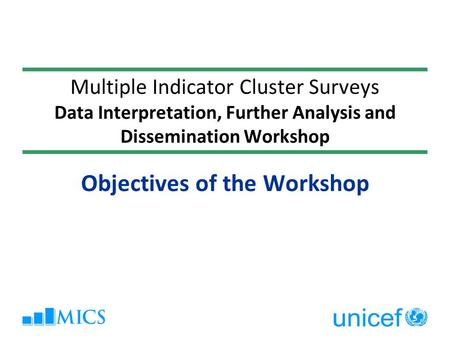 Multiple Indicator Cluster Surveys Data Interpretation, Further Analysis and Dissemination Workshop Objectives of the Workshop.