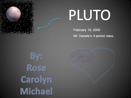 February 19, 2009 Mr. Daniele's 4 period class. Pluto and Neptune switch orbits. Once every 1000 years.