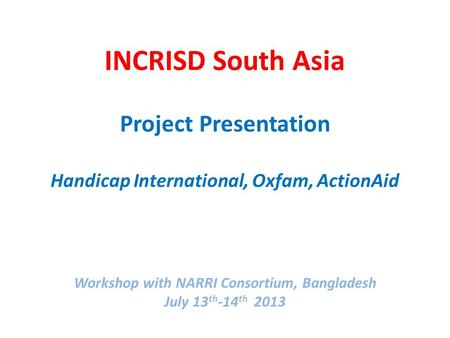 INCRISD South Asia Project Presentation Handicap International, Oxfam, ActionAid Workshop with NARRI Consortium, Bangladesh July 13 th -14 th 2013.
