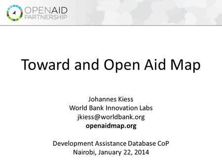 Johannes Kiess World Bank Innovation Labs openaidmap.org Development Assistance Database CoP Nairobi, January 22, 2014 Toward and.