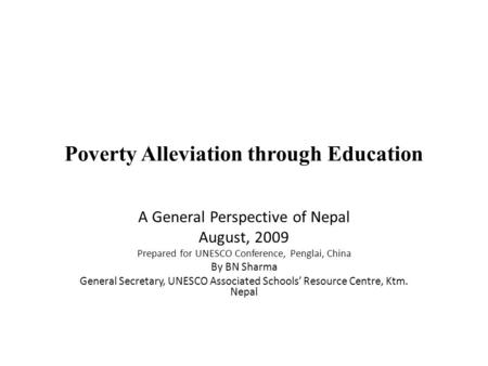 Poverty Alleviation through Education A General Perspective of Nepal August, 2009 Prepared for UNESCO Conference, Penglai, China By BN Sharma General Secretary,
