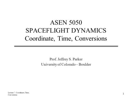 ASEN 5050 SPACEFLIGHT DYNAMICS Coordinate, Time, Conversions Prof. Jeffrey S. Parker University of Colorado – Boulder Lecture 7: Coordinate, Time, Conversions.